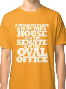 A womans place is in the house senate and oval office Classic T-Shirt