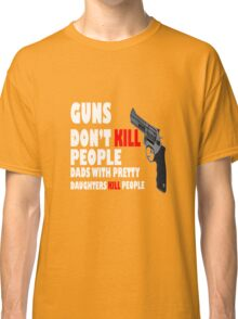 Guns dont kill dads with daughters dark geek funny nerd Classic T-Shirt