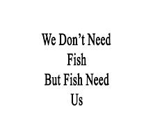 We Don't Need Fish But Fish Need Us  by supernova23