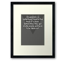 An appendix is something found in the back of a book. Sometimes they get inside people and have to be taken out. Framed Print