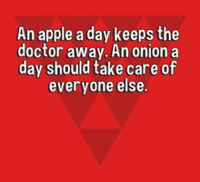 An apple a day keeps the doctor away. An onion a day should take care of everyone else. by margdbrown