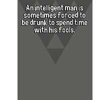 An intelligent man is sometimes forced to be drunk to spend time with his fools.   Photographic Print