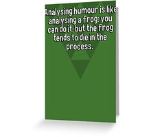 Analysing humour is like analysing a frog: you can do it' but the frog tends to die in the process.  Greeting Card