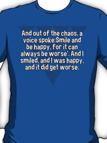 And out of the chaos' a voice spoke:Smile and be happy' for it can always be worse'. And I smiled' and I was happy' and it did get worse. T-Shirt