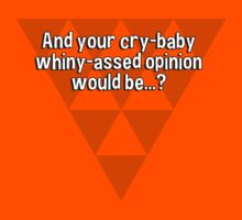 And your cry-baby whiny-assed opinion would be...? by margdbrown