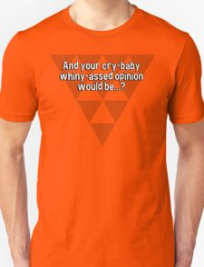 And your cry-baby whiny-assed opinion would be...? T-Shirt