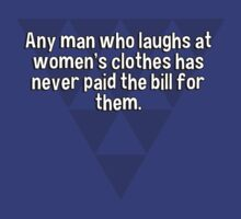 Any man who laughs at women's clothes has never paid the bill for them. by margdbrown