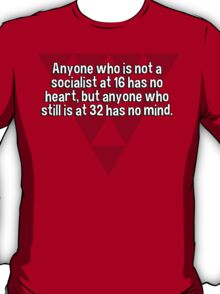 Anyone who is not a socialist at 16 has no heart' but anyone who still is at 32 has no mind. T-Shirt