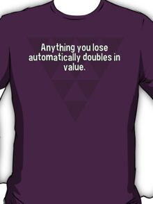 Anything you lose automatically doubles in value. T-Shirt