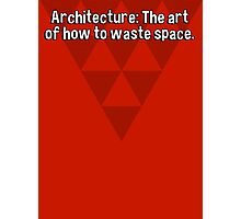 Architecture: The art of how to waste space. Photographic Print