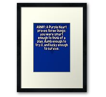 ARMY: A Purple Heart proves three things:  you were smart enough to think of a plan' dumb enough to try it' and lucky enough to survive. Framed Print