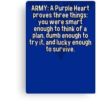 ARMY: A Purple Heart proves three things:  you were smart enough to think of a plan' dumb enough to try it' and lucky enough to survive. Canvas Print