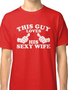This Guy Loves His Sexy Wife Classic T-Shirt