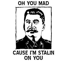 Oh you mad cuz i'm Stalin on you Photographic Print