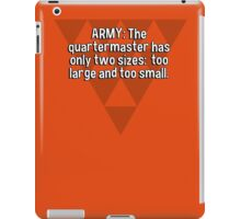 ARMY: The quartermaster has only two sizes:  too large and too small. iPad Case/Skin