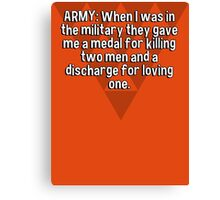 ARMY: When I was in the military they gave me a medal for killing two men and a discharge for loving one. Canvas Print
