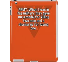 ARMY: When I was in the military they gave me a medal for killing two men and a discharge for loving one. iPad Case/Skin