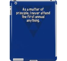 As a matter of principle' I never attend the first annual anything. iPad Case/Skin
