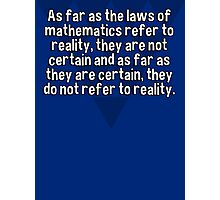 As far as the laws of mathematics refer to reality' they are not certain and as far as they are certain' they do not refer to reality. Photographic Print