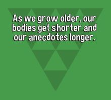 As we grow older' our bodies get shorter and our anecdotes longer.   by margdbrown