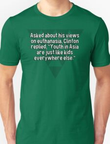 """Asked about his views on euthanasia' Clinton replied' """"Youth in Asia are just like kids everywhere else."""" T-Shirt"""