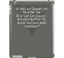 At the Last Supper' did He order the All-U-Can-Eat-Loaves-'N-Fishes-Buffet? Or would that have been redundant? iPad Case/Skin