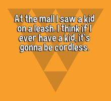 At the mall I saw a kid on a leash. I think if I ever have a kid' it's gonna be cordless. by margdbrown