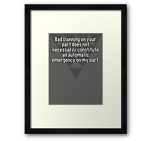 Bad planning on your part does not necessarily constitute an automatic emergency on my part. Framed Print