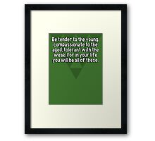 Be tender to the young' compassionate to the aged' tolerant with the weak. For in your life you will be all of these. Framed Print