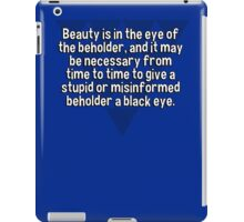 Beauty is in the eye of the beholder' and it may be necessary from time to time to give a stupid or misinformed beholder a black eye. iPad Case/Skin