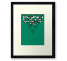 Beer doesn't make you fat. It makes you lean (against doors' tables' walls).  Framed Print