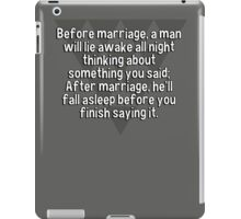 Before marriage' a man will lie awake all night thinking about something you said; After marriage' he'll fall asleep before you finish saying it. iPad Case/Skin