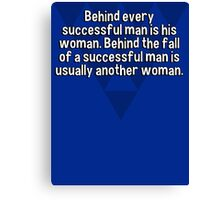 Behind every successful man is his woman. Behind the fall of a successful man is usually another woman. Canvas Print