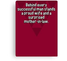 Behind every successful man stands a proud wife and a surprised mother-in-law. Canvas Print