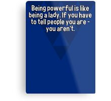Being powerful is like being a lady. If you have to tell people you are - you aren't. Metal Print