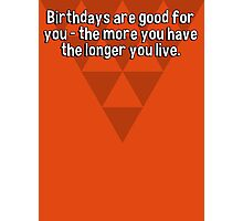 Birthdays are good for you - the more you have the longer you live. Photographic Print