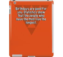 Birthdays are good for you. Statistics show that the people who have the most live the longest.   iPad Case/Skin
