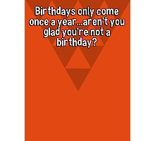 Birthdays only come once a year...aren't you glad you're not a birthday? Photographic Print