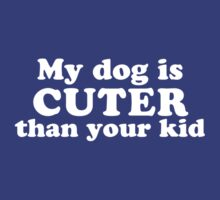 My Dog Is Cuter Than Your Kid by designgroupies
