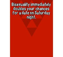 Bisexuality immediately doubles your chances for a date on Saturday night. Photographic Print