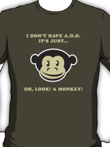 I Don't Have A.D.D. It's Just...Oh, Look! A Monkey! T-Shirt