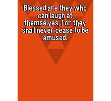 Blessed are they who can laugh at themselves' for they shall never cease to be amused. Photographic Print