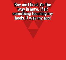 Boy am I tired. On the way in here' I felt something touching my heels. It was my ass! T-Shirt