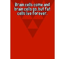Brain cells come and brain cells go' but fat cells live forever. Photographic Print
