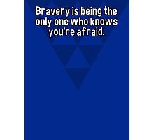 Bravery is being the only one who knows you're afraid. Photographic Print
