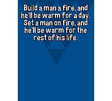 Build a man a fire' and he'll be warm for a day. Set a man on fire' and he'll be warm for the rest of his life. Photographic Print