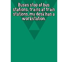 Buses stop at bus stations' trains at train stations' my desk has a workstation. Photographic Print