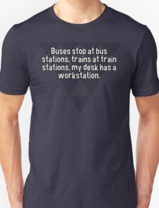 Buses stop at bus stations' trains at train stations' my desk has a workstation. T-Shirt
