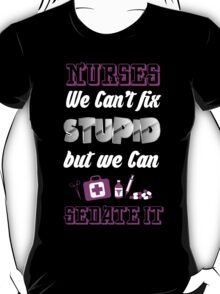 NURSES WE CAN'T FIX STUPID BUT WE CAN SEDATE IT T-Shirt