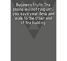 Business truth: The phone will not ring until you leave your desk and walk to the other end of the building. Photographic Print